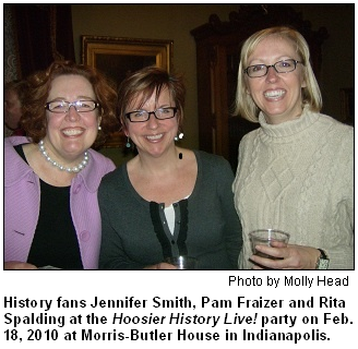 History fans Jennifer Smith, Pam Fraizer and Rita Spalding at the Hoosier History Live! party on Feb. 18, 2010 at Morris-Butler House in Indianapolis. Photo by Molly Head.