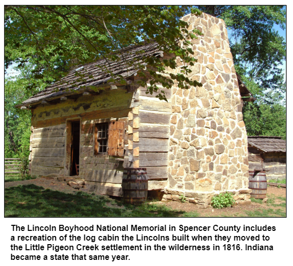 The Lincoln Boyhood National Memorial in Spencer County includes a recreation of the log cabin the Lincolns built when they moved to the Little Pigeon Creek settlement in the wilderness in 1816. Indiana became a state that same year.