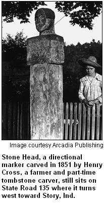 Stone Head, a directional marker carved in 1851 by Henry Cross, a farmer and part-time tombstone carver, still sits on State Road 135 where it turns west toward Story, Ind. Image courtesy Arcadia Publishing.