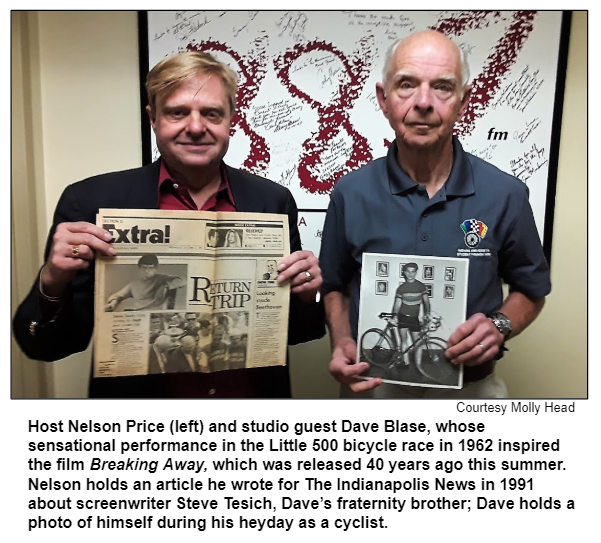 Host Nelson Price (left) and studio guest Dave Blase, whose sensational performance in the Little 500 bicycle race in 1962 inspired the film Breaking Away, which was released 40 years ago this summer. Nelson holds an article he wrote for The Indianapolis News in 1991 about screenwriter Steve Tesich, Dave's fraternity brother; Dave holds a photo of himself during his heyday as a cyclist.